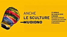 17.04-26.07-CENTRO DI CULTURA CONTEMPORANEA STROZZINA- ANCHE LE SCULTURE MUOIONO